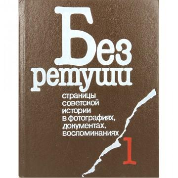 Без ретуши. Страницы советской истории в фотографиях, документах, воспоминаниях. Том 1. М.П. Ирошников, Ю.Б. Шелаев (1991)